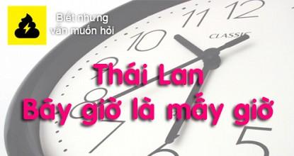 Thái Lan bây giờ là mấy giờ? Thai Lan hơn việt nam mấy tiếng?